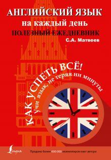 Матвеев С.А. - Английский язык на каждый день. Полезный ежедневник обложка книги