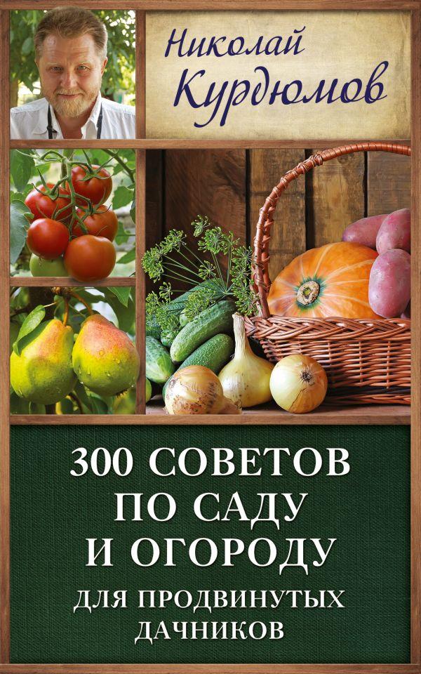 300 советов по саду и огороду для продвинутых дачников Курдюмов Н.И.