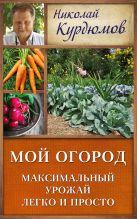 Курдюмов Н.И. - Мой огород. Максимальный урожай легко и просто' обложка книги