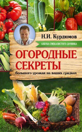 Огородные секреты большого урожая на ваших грядках Курдюмов Н.И.