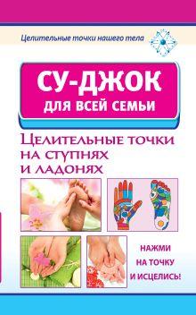 Ольшевская Н. - Су-джок для всей семьи. Целительные точки на ступнях и ладонях. обложка книги