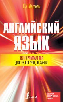 Матвеев С.А. - Вся грамматика английского языка для тех, кто учил, но забыл обложка книги