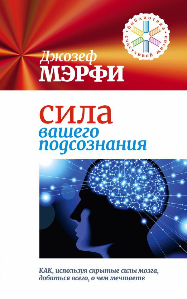 Сила вашего подсознания. Как, используя скрытые силы мозга, добиться всего, о чем мечтаете Мэрфи Дж.