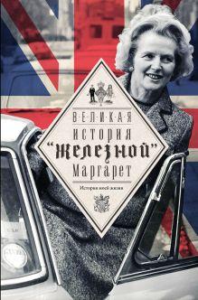 Тэтчер М. - Великая. История железной Маргарет обложка книги