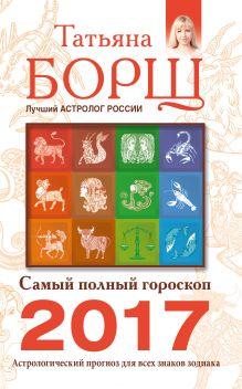 Борщ Татьяна - Самый полный гороскоп на 2017 год. Астрологический прогноз для всех знаков Зодиака обложка книги