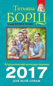 Борщ Татьяна - Астрологический календарь здоровья для всей семьи на 2017 год обложка книги