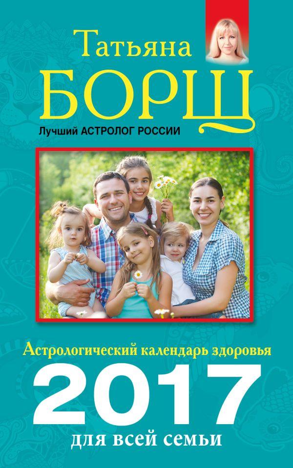 Астрологический календарь здоровья для всей семьи на 2017 год Борщ Татьяна