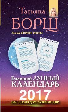 Борщ Т. - Большой лунный календарь на 2017 год. Все о каждом лунном дне обложка книги