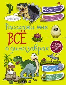 . - Расскажи мне всё о динозаврах обложка книги