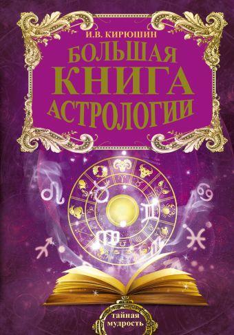Большая книга астрологии. Составление прогнозов Кирюшин И.В.