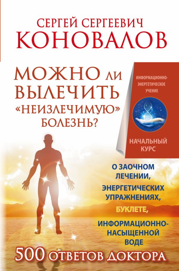 Можно ли вылечить «неизлечимую» болезнь? О заочном лечении, энергетических упражнениях, буклете, информационно насыщенной воде Коновалов С.С.