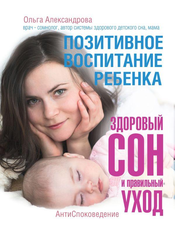 Позитивное воспитание ребенка: здоровый сон и правильный уход Александрова О.В.