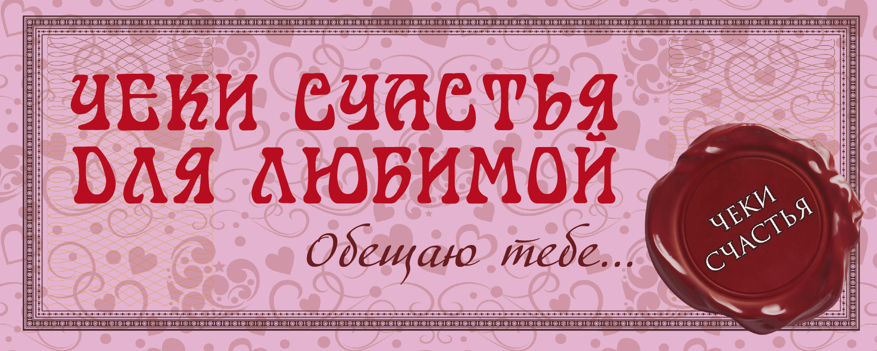 Пилипенко Е.А. Чеки счастья для любимой. Обещаю тебе... как чеки для игры ддгаме