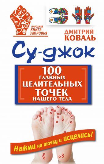 Су-джок. 100 главных целительных точек нашего тела Коваль Д.