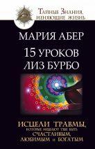 Абер М. - 15 уроков Лиз Бурбо. Исцели травмы, которые мешают тебе быть счастливым, любимым и богатым' обложка книги