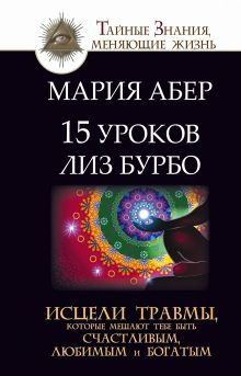 Абер М. - 15 уроков Лиз Бурбо. Исцели травмы, которые мешают тебе быть счастливым, любимым и богатым обложка книги