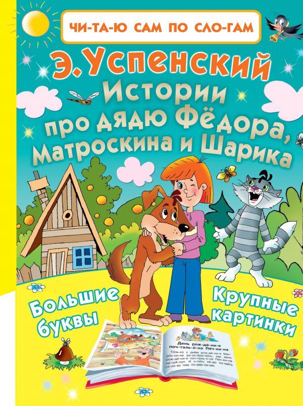 Истории про дядю Фёдора, Матроскина и Шарика Успенский Э.Н.