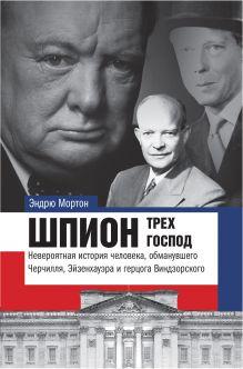 Шпион трех господ: невероятная история человека, обманувшего Черчилля, Эйзенхауэра и Гитлера