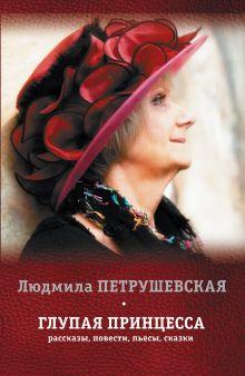 Петрушевская Л. - Глупая принцесса: рассказы, повести, пьесы, сказки обложка книги