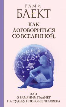 Блект Рами - Как договориться со Вселенной, или О влиянии планет на судьбу и здоровье человека обложка книги
