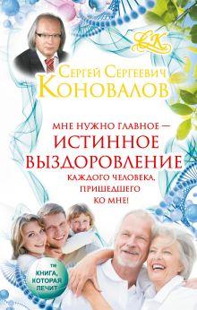 Коновалов С.С. - Истинное выздоровление каждого человека, пришедшего ко мне! обложка книги