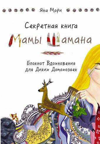 Секретная книга Мамы Шамана. Блокнот Вдохновения для Диких Домохозяек Мори Я.