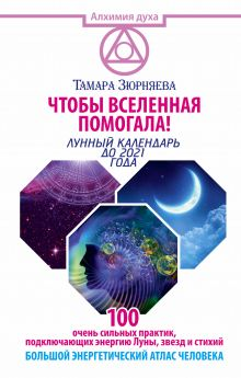 Зюрняева Тамара - Чтобы Вселенная помогала! 100 очень сильных практик, подключающих энергию Луны, звезд и стихий. Большой энергетический атлас человека. Лунный календарь до 2021 года обложка книги
