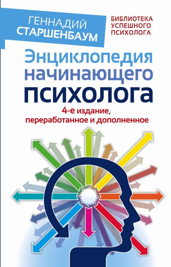 Энциклопедия начинающего психолога. 4-е издание, переработанное и дополненное Старшенбаум Г.В.