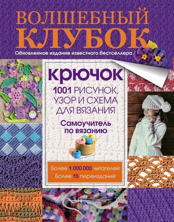 Волшебный клубок. Крючок. 1001 рисунок, узор и схема для вязания .