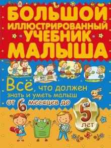 - Всё, что должен знать и уметь малыш от 6 месяцев до 5 лет. Большой иллюстрированный учебник малыша обложка книги