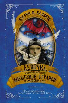 Валенте Кэтрин - Девочка, которая воспарила над волшебной страной и раздвоила луну обложка книги