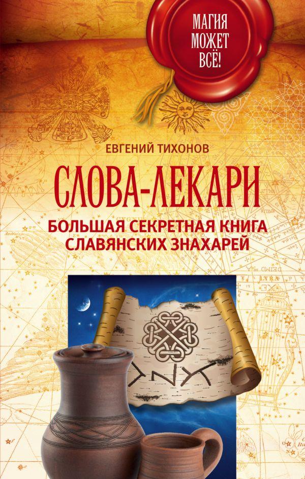 Слова-лекари. Большая секретная книга славянских знахарей Тихонов Евгений