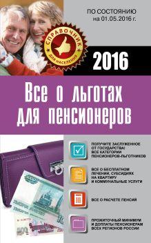 . - Все о льготах для пенсионеров (по состоянию на 01.05.2016 г.) обложка книги