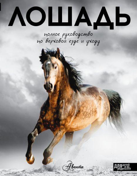 Лошадь. Полное руководство по верховой езде и уходу