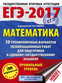 ЕГЭ-2017. Математика (60х84/8) 30 тренировочных вариантов экзаменационных работ для подготовки к ЕГЭ. Профильный уровень обложка книги