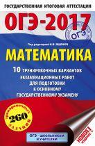 ОГЭ-2017. Математика (60х90/16) 10 тренировочных вариантов экзаменационных работ для подготовки к основному государственному экзамену