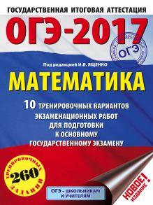 ОГЭ-2017. Математика (60х84/8) 10 тренировочных вариантов экзаменационных работ для подготовки к основному государственному экзамену обложка книги