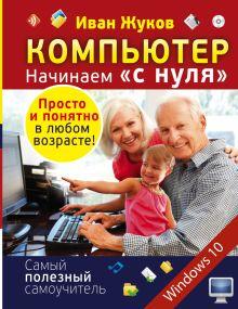 Жуков Иван - Компьютер. Начинаем с нуля. Просто и понятно в любом возрасте! обложка книги