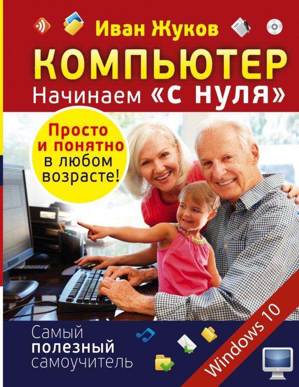 """Компьютер. Начинаем """"с нуля"""". Просто и понятно в любом возрасте! Жуков Иван"""