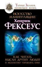 Фексеус Хенрик - Искусство манипуляции. Как читать мысли других людей и незаметно управлять ими' обложка книги