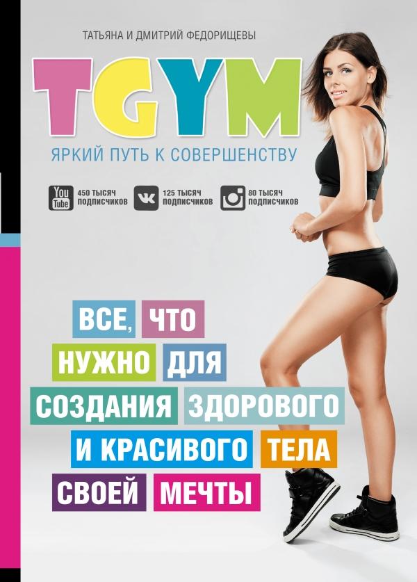 TGym - яркий путь к совершенству: все, что нужно для создания здорового и красивого тела своей мечты Федорищева Т.С., Федорищев Д.И.