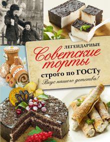 . - Легендарные советские торты строго по ГОСТу. обложка книги