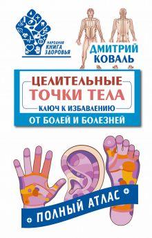 Коваль Дмитрий - Целительные точки тела: ключ к избавлению от болей и болезней. Полный атлас обложка книги