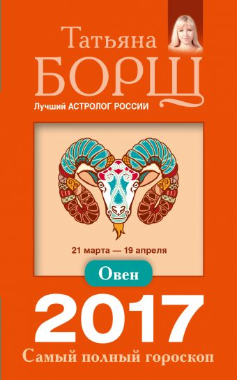 Овен. Самый полный гороскоп на 2017 год. 21 марта - 19 апреля Борщ Татьяна