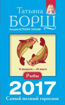Борщ Татьяна - Рыбы. Самый полный гороскоп на 2017 год. 19 февраля - 20 марта обложка книги