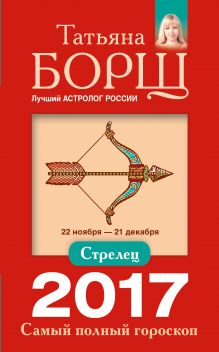 Борщ Татьяна - Стрелец. Самый полный гороскоп на 2017 год. 22 ноября - 21 декабря обложка книги