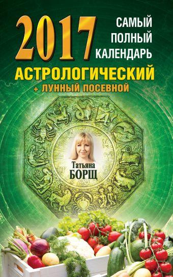 Самый полный календарь на 2017 год: астрологический + лунный посевной Борщ Татьяна