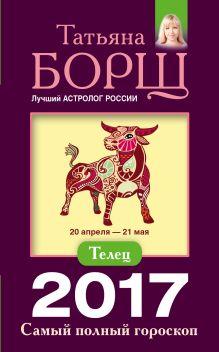 Борщ Татьяна - Телец. Самый полный гороскоп на 2017 год. 20 апреля - 21 мая обложка книги