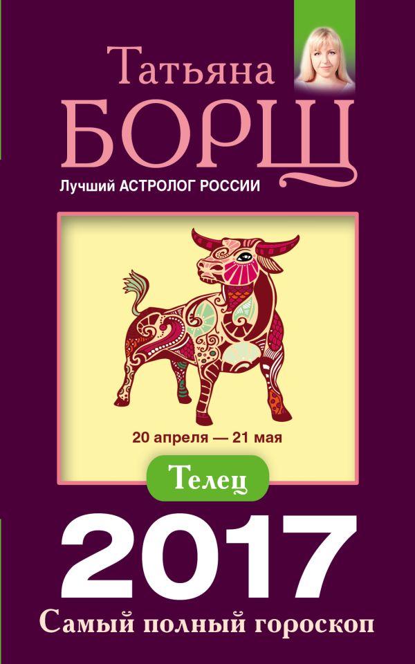 Телец. Самый полный гороскоп на 2017 год. 20 апреля - 21 мая Борщ Татьяна
