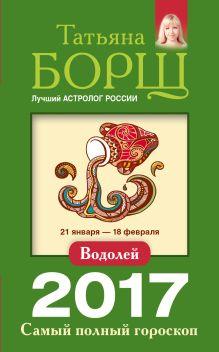 Борщ Татьяна - Водолей. Самый полный гороскоп на 2017 год. 21 января - 18 февраля обложка книги